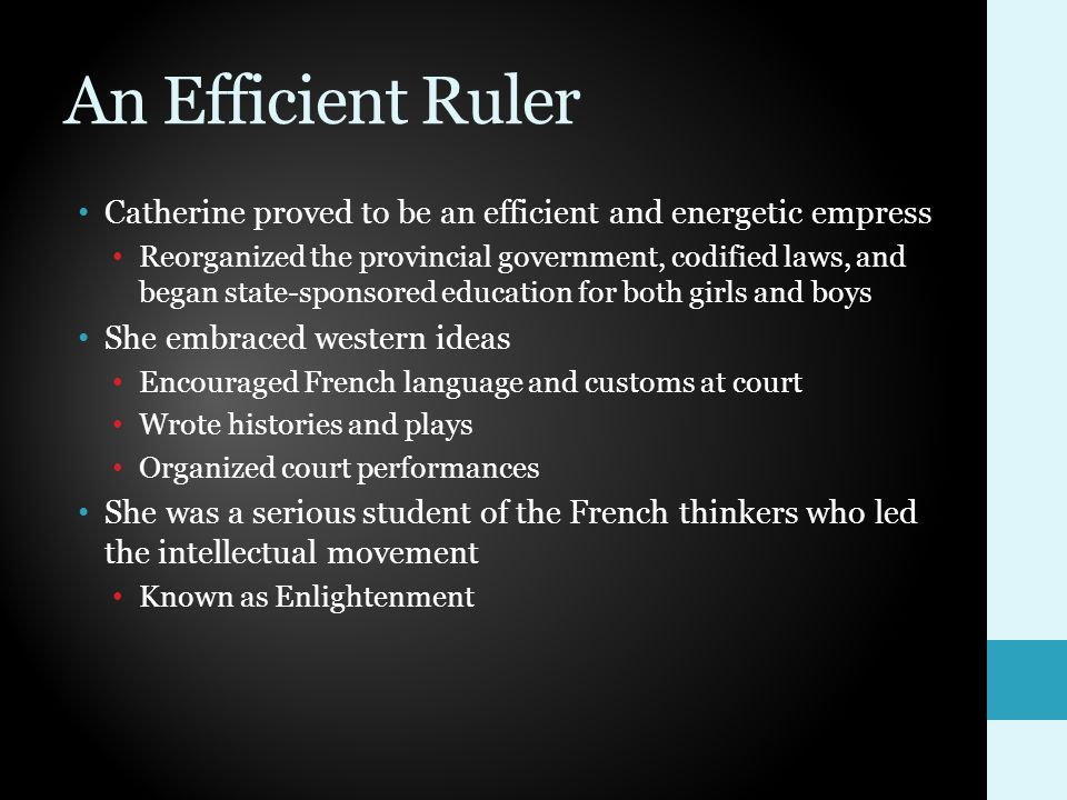 An Efficient Ruler Catherine proved to be an efficient and energetic empress Reorganized the provincial government, codified laws, and began state-sponsored education for both girls and boys She embraced western ideas Encouraged French language and customs at court Wrote histories and plays Organized court performances She was a serious student of the French thinkers who led the intellectual movement Known as Enlightenment