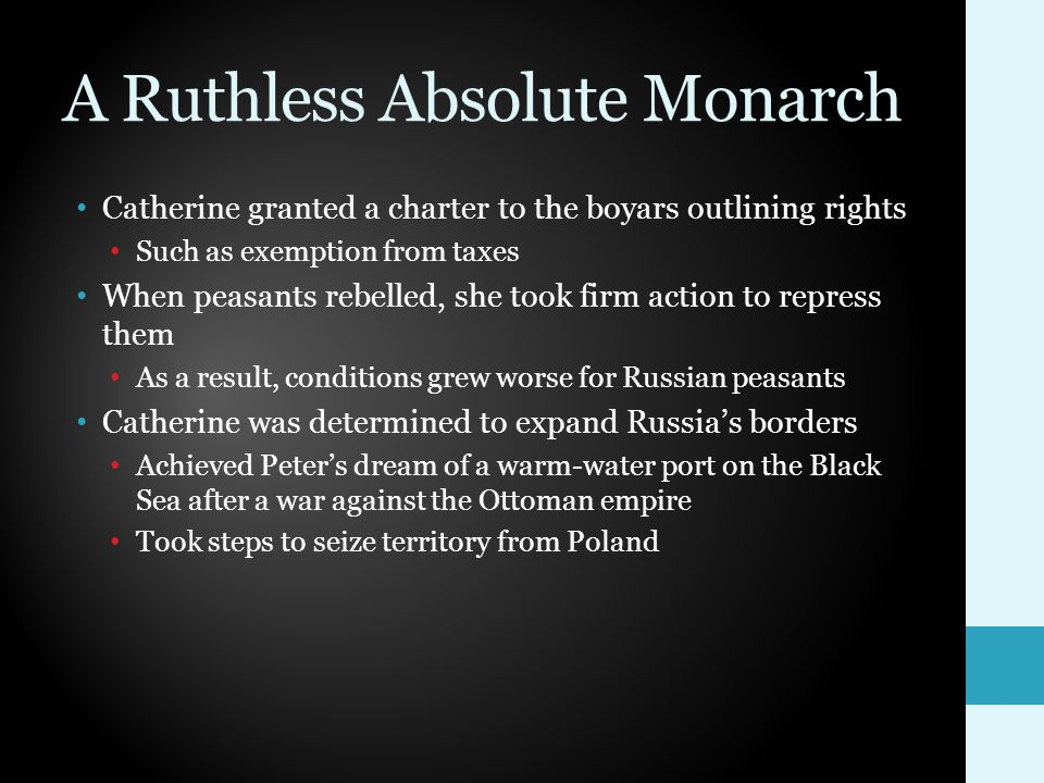 A Ruthless Absolute Monarch Catherine granted a charter to the boyars outlining rights Such as exemption from taxes When peasants rebelled, she took firm action to repress them As a result, conditions grew worse for Russian peasants Catherine was determined to expand Russia's borders Achieved Peter's dream of a warm-water port on the Black Sea after a war against the Ottoman empire Took steps to seize territory from Poland