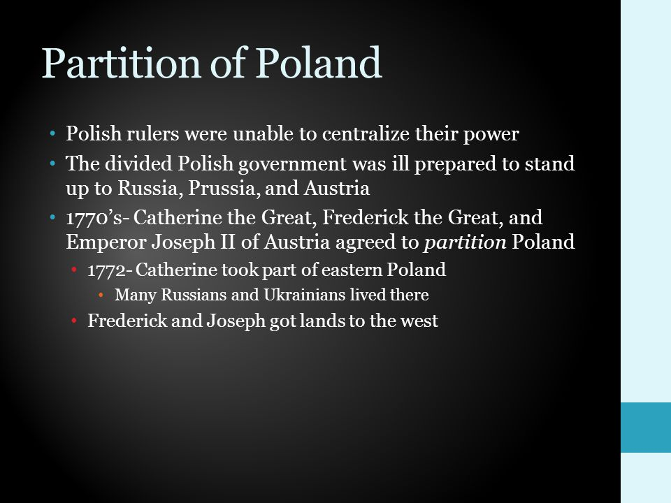 Partition of Poland Polish rulers were unable to centralize their power The divided Polish government was ill prepared to stand up to Russia, Prussia, and Austria 1770's- Catherine the Great, Frederick the Great, and Emperor Joseph II of Austria agreed to partition Poland 1772- Catherine took part of eastern Poland Many Russians and Ukrainians lived there Frederick and Joseph got lands to the west