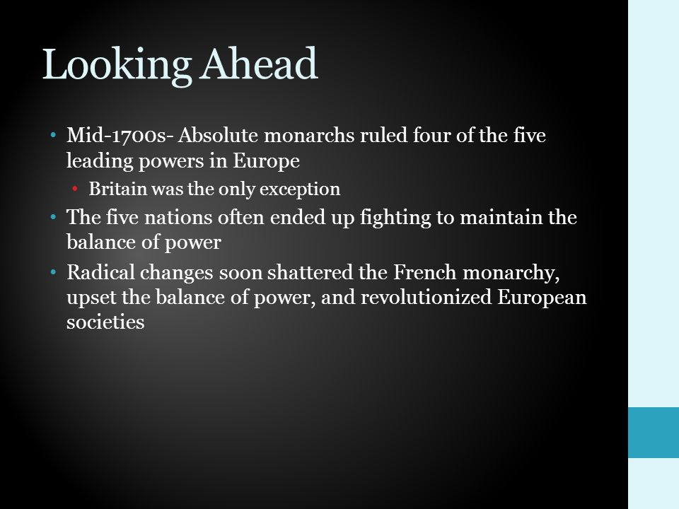 Looking Ahead Mid-1700s- Absolute monarchs ruled four of the five leading powers in Europe Britain was the only exception The five nations often ended up fighting to maintain the balance of power Radical changes soon shattered the French monarchy, upset the balance of power, and revolutionized European societies