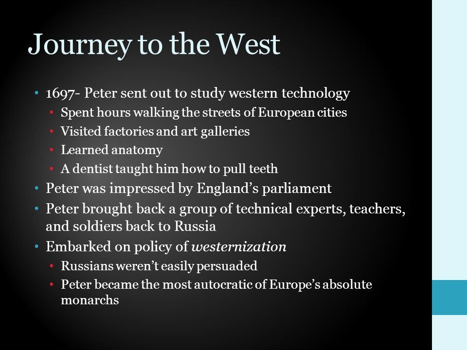 Journey to the West 1697- Peter sent out to study western technology Spent hours walking the streets of European cities Visited factories and art galleries Learned anatomy A dentist taught him how to pull teeth Peter was impressed by England's parliament Peter brought back a group of technical experts, teachers, and soldiers back to Russia Embarked on policy of westernization Russians weren't easily persuaded Peter became the most autocratic of Europe's absolute monarchs
