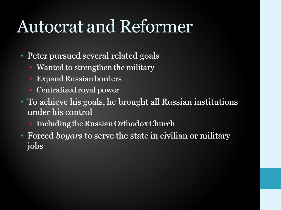 Autocrat and Reformer Peter pursued several related goals Wanted to strengthen the military Expand Russian borders Centralized royal power To achieve his goals, he brought all Russian institutions under his control Including the Russian Orthodox Church Forced boyars to serve the state in civilian or military jobs