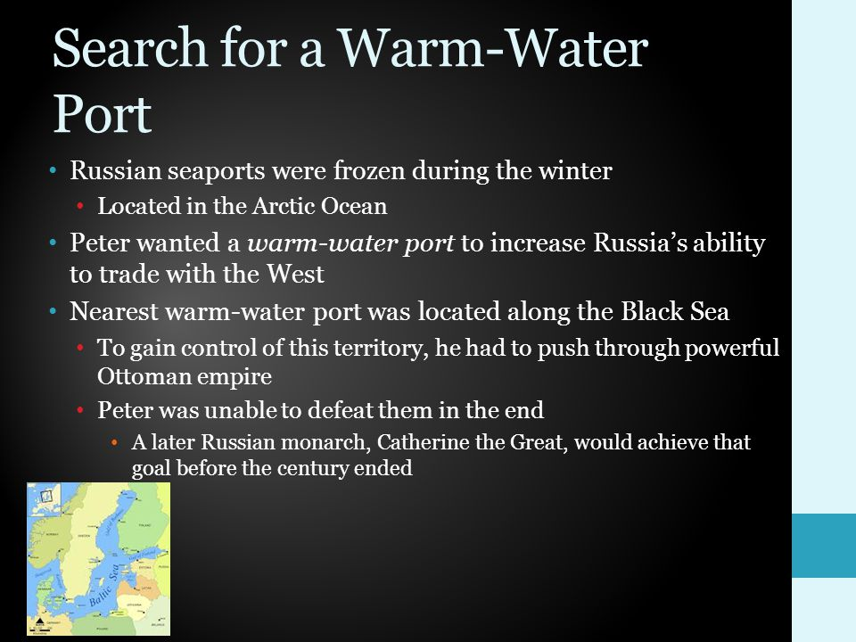 Search for a Warm-Water Port Russian seaports were frozen during the winter Located in the Arctic Ocean Peter wanted a warm-water port to increase Russia's ability to trade with the West Nearest warm-water port was located along the Black Sea To gain control of this territory, he had to push through powerful Ottoman empire Peter was unable to defeat them in the end A later Russian monarch, Catherine the Great, would achieve that goal before the century ended