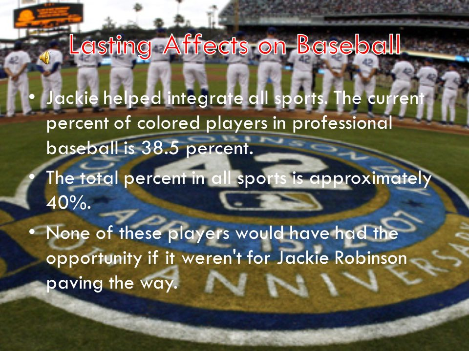 Jackie helped integrate all sports. The current percent of colored players in professional baseball is 38.5 percent. The total percent in all sports i