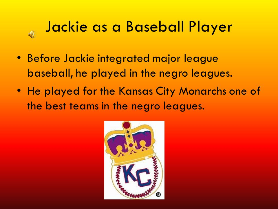 Jackie as a Baseball Player Before Jackie integrated major league baseball, he played in the negro leagues. He played for the Kansas City Monarchs one