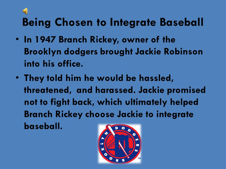 Being Chosen to Integrate Baseball In 1947 Branch Rickey, owner of the Brooklyn dodgers brought Jackie Robinson into his office. They told him he woul