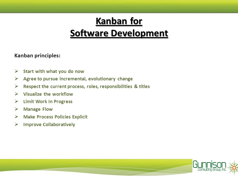 Kanban for Software Development Kanban principles:  Start with what you do now  Agree to pursue incremental, evolutionary change  Respect the current process, roles, responsibilities & titles  Visualize the workflow  Limit Work In Progress  Manage Flow  Make Process Policies Explicit  Improve Collaboratively