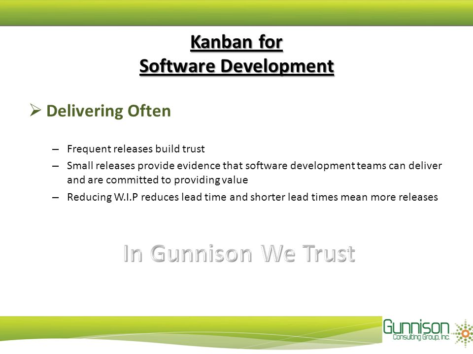 Kanban for Software Development  Delivering Often – Frequent releases build trust – Small releases provide evidence that software development teams c