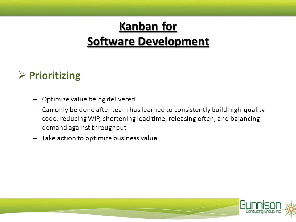 Kanban for Software Development  Prioritizing – Optimize value being delivered – Can only be done after team has learned to consistently build high-quality code, reducing WIP, shortening lead time, releasing often, and balancing demand against throughput – Take action to optimize business value