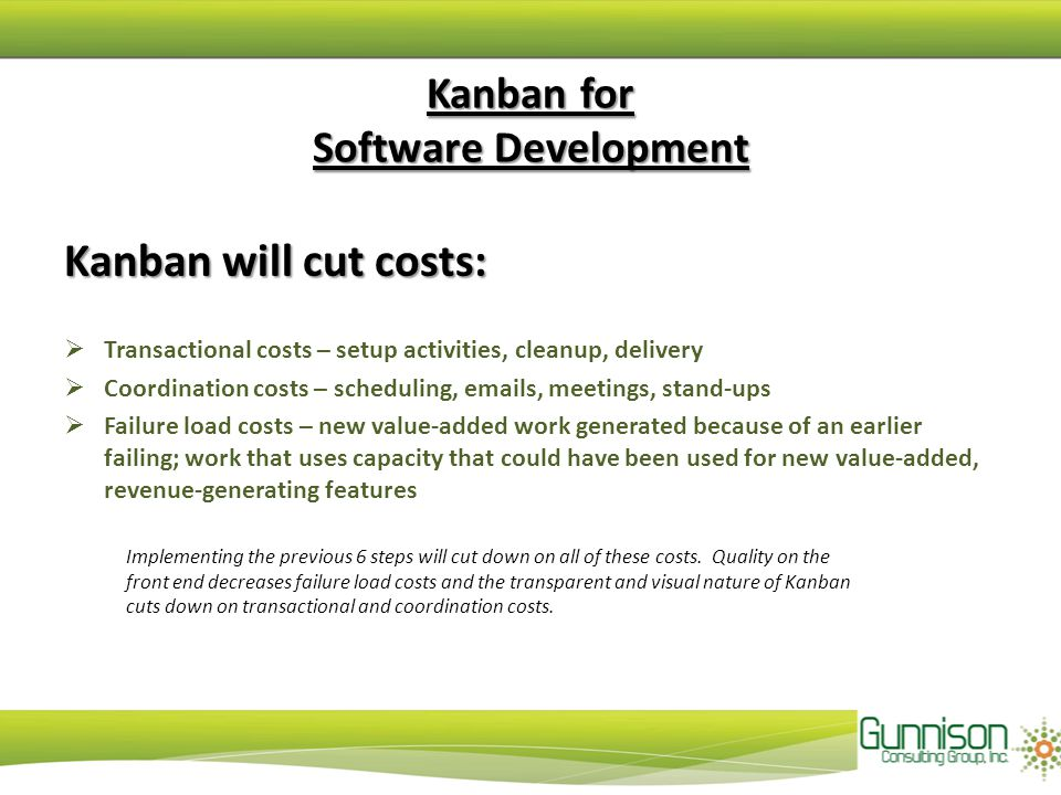 Kanban will cut costs:  Transactional costs – setup activities, cleanup, delivery  Coordination costs – scheduling, emails, meetings, stand-ups  Failure load costs – new value-added work generated because of an earlier failing; work that uses capacity that could have been used for new value-added, revenue-generating features Kanban for Software Development Implementing the previous 6 steps will cut down on all of these costs.