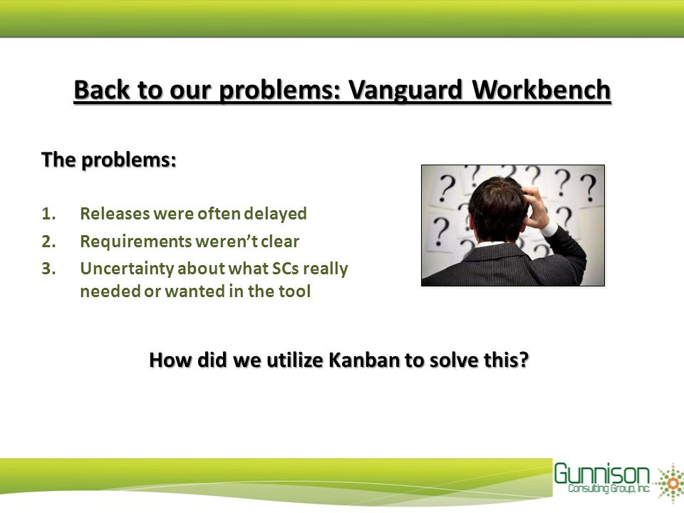 Back to our problems: Vanguard Workbench The problems: 1.Releases were often delayed 2.Requirements weren't clear 3.Uncertainty about what SCs really needed or wanted in the tool How did we utilize Kanban to solve this