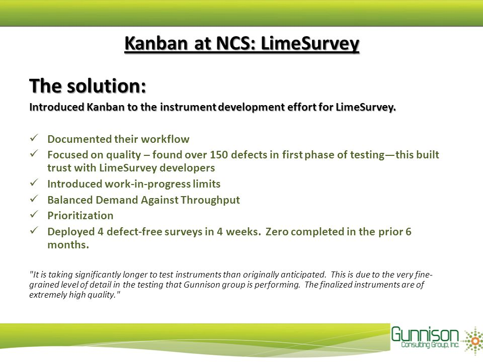 Kanban at NCS: LimeSurvey The solution: Introduced Kanban to the instrument development effort for LimeSurvey. Documented their workflow Focused on qu