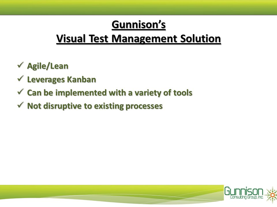 Gunnison's Visual Test Management Solution Agile/Lean Agile/Lean Leverages Kanban Leverages Kanban Can be implemented with a variety of tools Can be implemented with a variety of tools Not disruptive to existing processes Not disruptive to existing processes