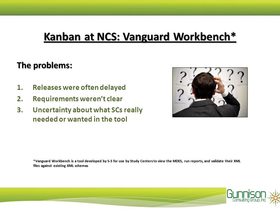 Kanban at NCS: Vanguard Workbench* The problems: 1.Releases were often delayed 2.Requirements weren't clear 3.Uncertainty about what SCs really needed