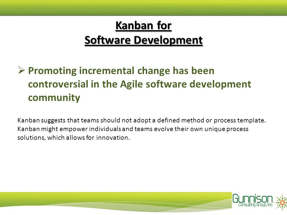 Kanban for Software Development  Promoting incremental change has been controversial in the Agile software development community Kanban suggests that
