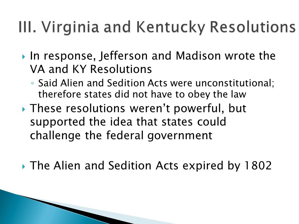  In response, Jefferson and Madison wrote the VA and KY Resolutions ◦ Said Alien and Sedition Acts were unconstitutional; therefore states did not ha