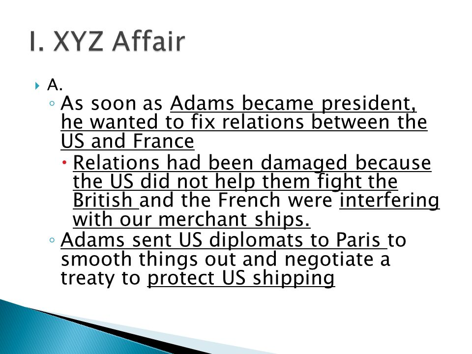  A. ◦ As soon as Adams became president, he wanted to fix relations between the US and France  Relations had been damaged because the US did not hel