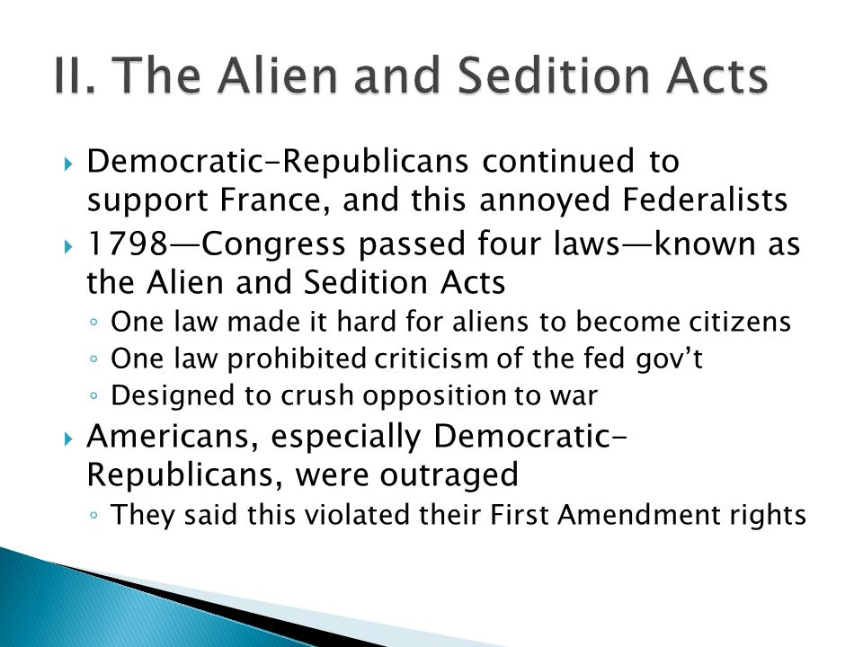  Democratic-Republicans continued to support France, and this annoyed Federalists  1798—Congress passed four laws—known as the Alien and Sedition Acts ◦ One law made it hard for aliens to become citizens ◦ One law prohibited criticism of the fed gov't ◦ Designed to crush opposition to war  Americans, especially Democratic- Republicans, were outraged ◦ They said this violated their First Amendment rights