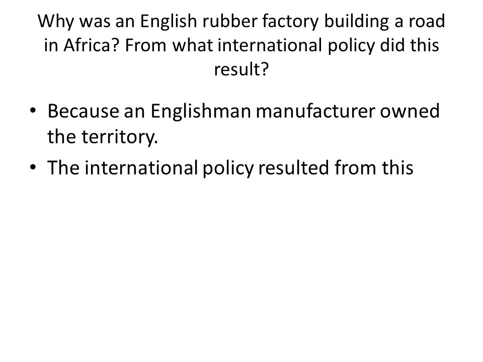 Why was an English rubber factory building a road in Africa? From what international policy did this result? Because an Englishman manufacturer owned
