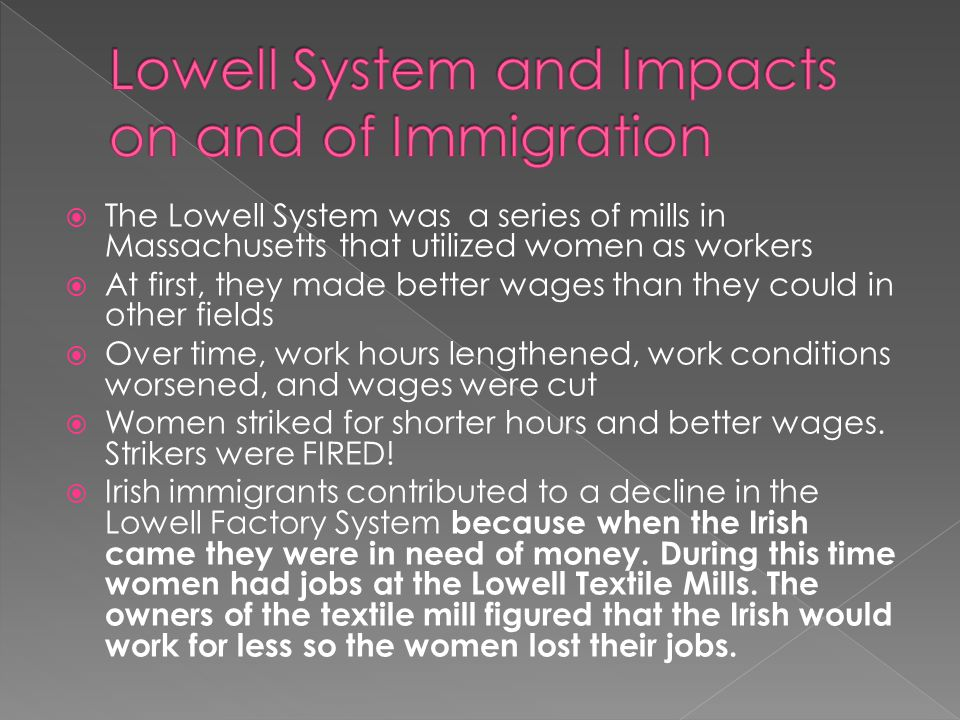  The Lowell System was a series of mills in Massachusetts that utilized women as workers  At first, they made better wages than they could in other