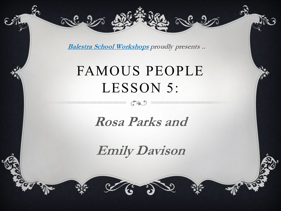 FAMOUS PEOPLE LESSON 5: Rosa Parks and Emily Davison Balestra School WorkshopsBalestra School Workshops proudly presents..