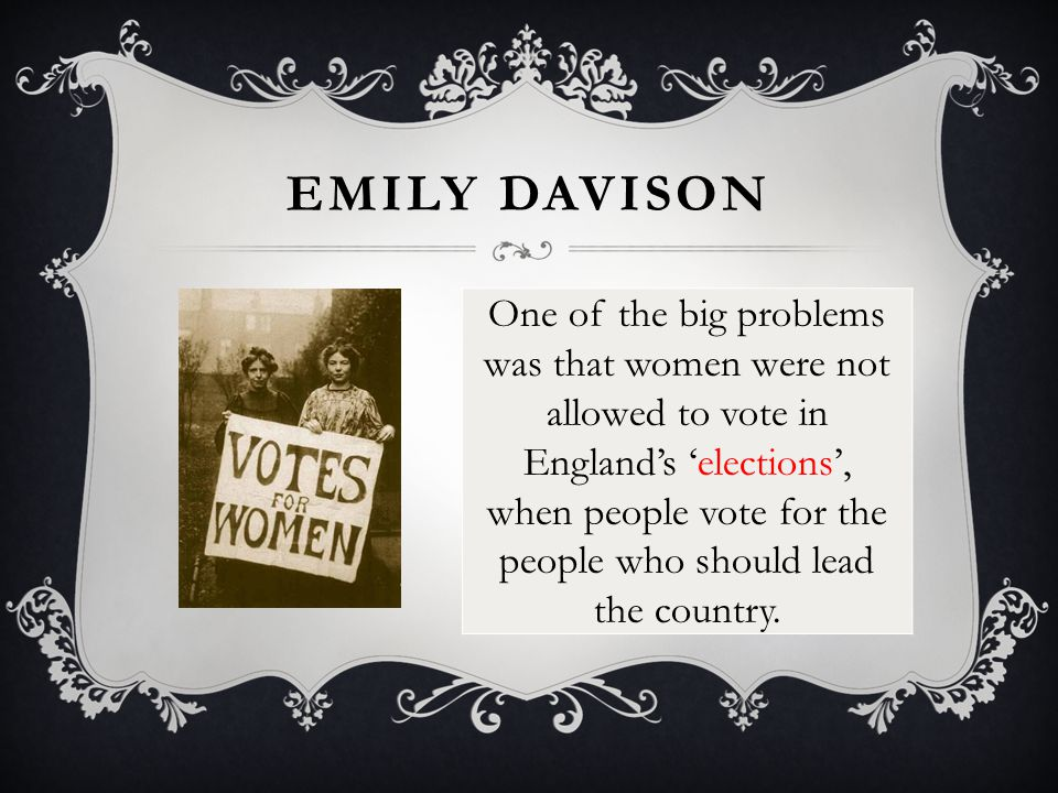 EMILY DAVISON One of the big problems was that women were not allowed to vote in England's 'elections', when people vote for the people who should lea