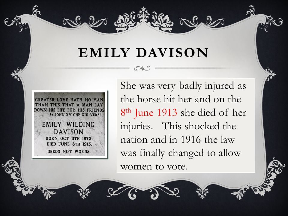 EMILY DAVISON She was very badly injured as the horse hit her and on the 8 th June 1913 she died of her injuries. This shocked the nation and in 1916