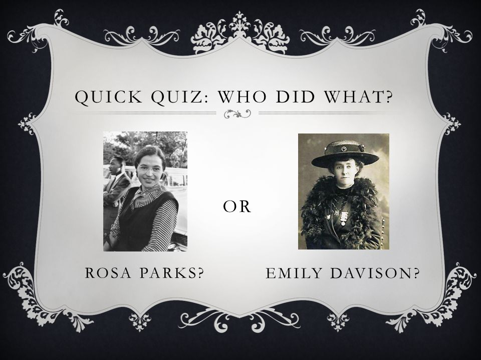 QUICK QUIZ: WHO DID WHAT? ROSA PARKS? OR EMILY DAVISON?