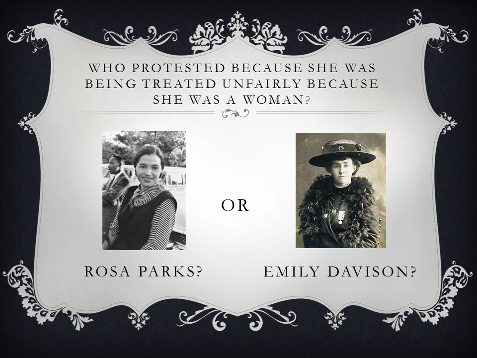 WHO PROTESTED BECAUSE SHE WAS BEING TREATED UNFAIRLY BECAUSE SHE WAS A WOMAN ? ROSA PARKS? OR EMILY DAVISON?