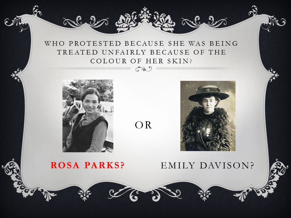 WHO PROTESTED BECAUSE SHE WAS BEING TREATED UNFAIRLY BECAUSE OF THE COLOUR OF HER SKIN ? ROSA PARKS? OR EMILY DAVISON?