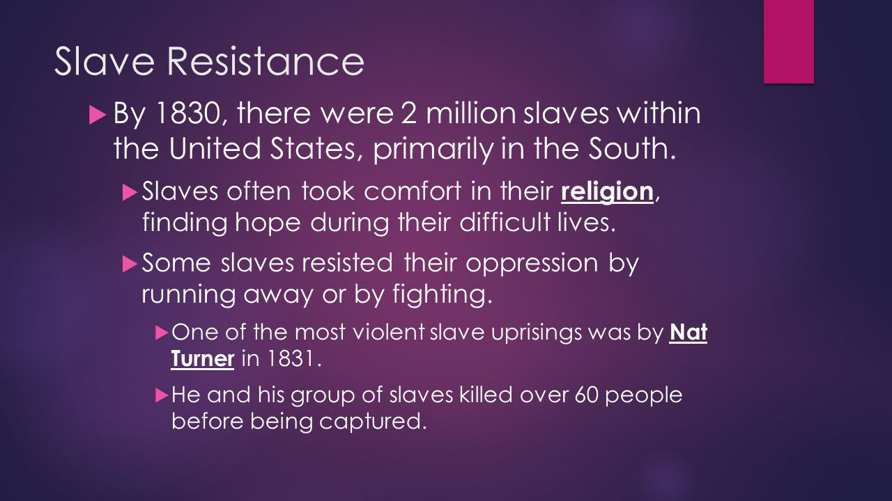 Slave Resistance  By 1830, there were 2 million slaves within the United States, primarily in the South.  Slaves often took comfort in their religio