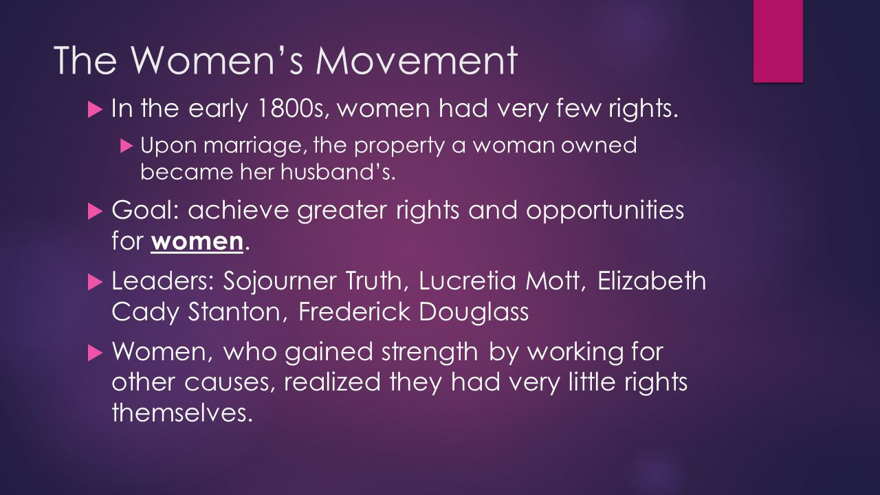 The Women's Movement  In the early 1800s, women had very few rights.  Upon marriage, the property a woman owned became her husband's.  Goal: achiev