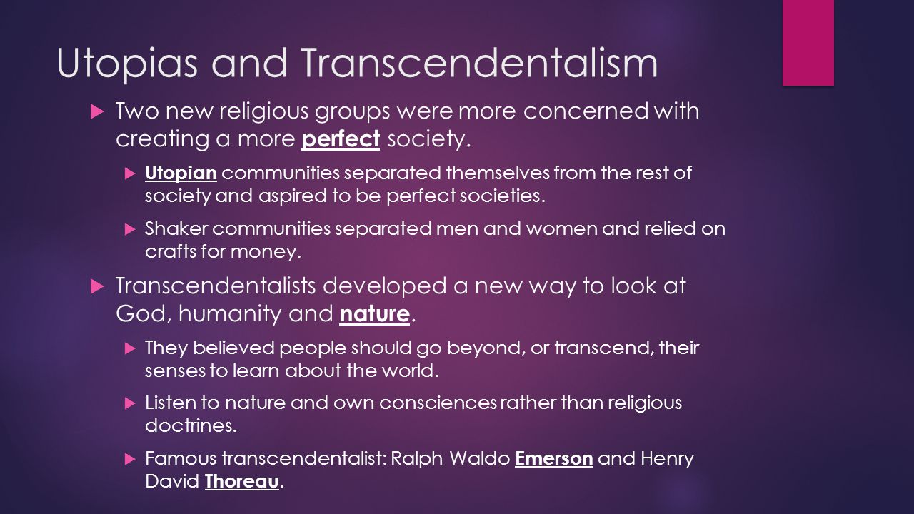 Utopias and Transcendentalism  Two new religious groups were more concerned with creating a more perfect society.  Utopian communities separated the
