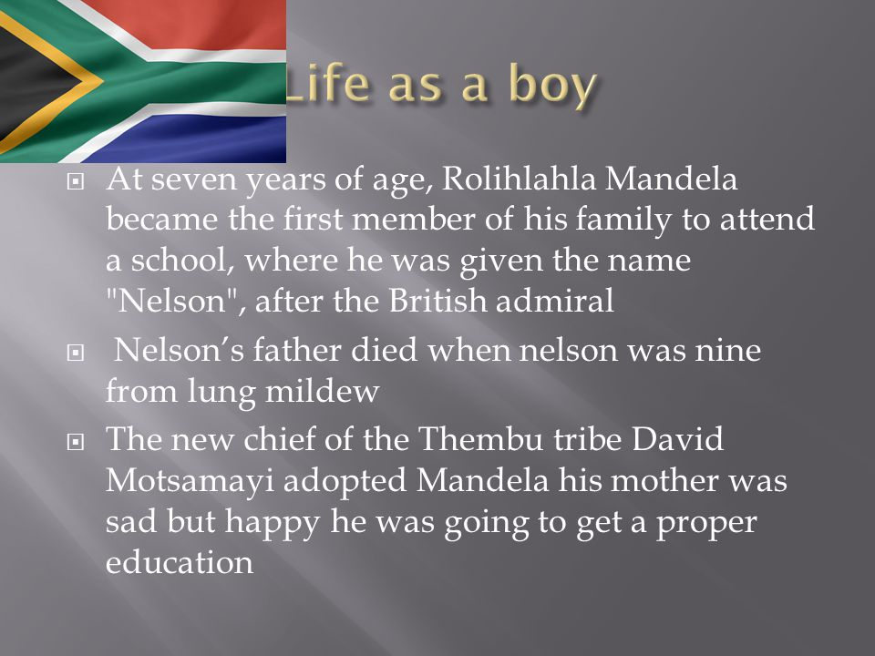  At seven years of age, Rolihlahla Mandela became the first member of his family to attend a school, where he was given the name Nelson , after the British admiral  Nelson's father died when nelson was nine from lung mildew  The new chief of the Thembu tribe David Motsamayi adopted Mandela his mother was sad but happy he was going to get a proper education