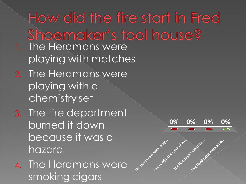 1. The Herdmans were playing with matches 2. The Herdmans were playing with a chemistry set 3. The fire department burned it down because it was a haz