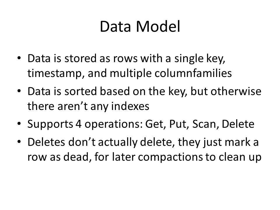 Data Model Data is stored as rows with a single key, timestamp, and multiple columnfamilies Data is sorted based on the key, but otherwise there aren'