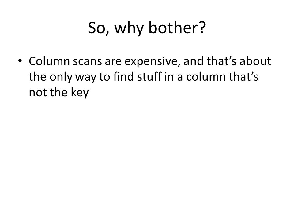 So, why bother? Column scans are expensive, and that's about the only way to find stuff in a column that's not the key