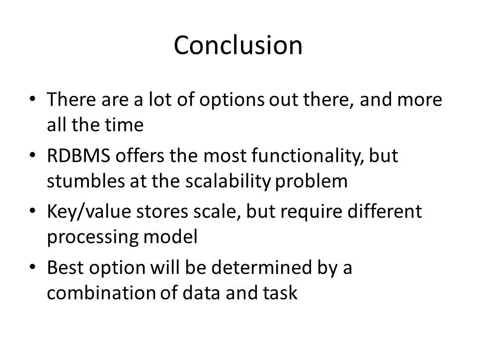 Conclusion There are a lot of options out there, and more all the time RDBMS offers the most functionality, but stumbles at the scalability problem Ke