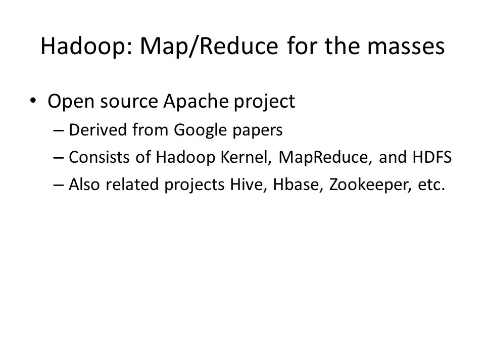 Hadoop: Map/Reduce for the masses Open source Apache project – Derived from Google papers – Consists of Hadoop Kernel, MapReduce, and HDFS – Also rela
