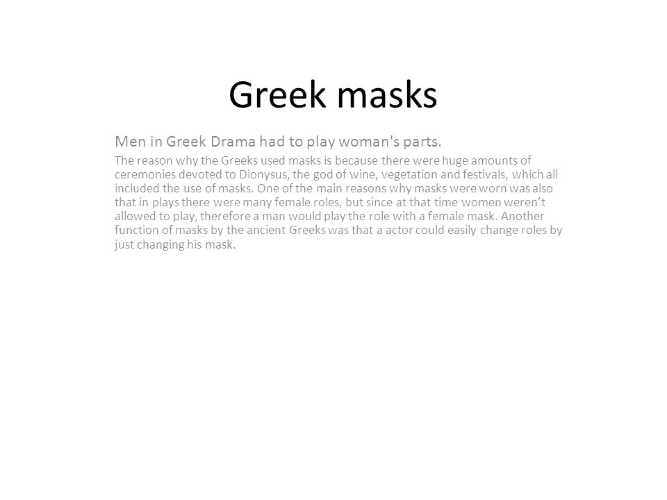 Greek masks Men in Greek Drama had to play woman's parts. The reason why the Greeks used masks is because there were huge amounts of ceremonies devote