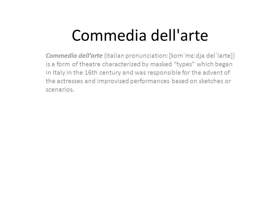 "Commedia dell'arte Commedia dell'arte (Italian pronunciation: [komˈmɛːdja delˈlarte]) is a form of theatre characterized by masked ""types"" which began"
