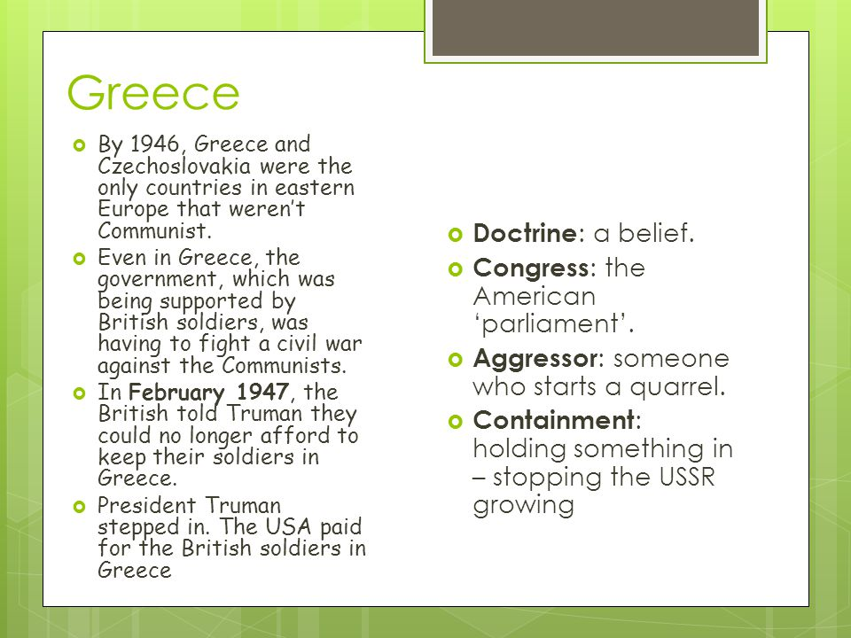 Greece  By 1946, Greece and Czechoslovakia were the only countries in eastern Europe that weren't Communist.  Even in Greece, the government, which