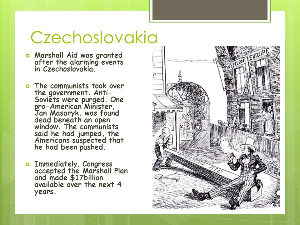 Czechoslovakia  Marshall Aid was granted after the alarming events in Czechoslovakia.  The communists took over the government. Anti- Soviets were p