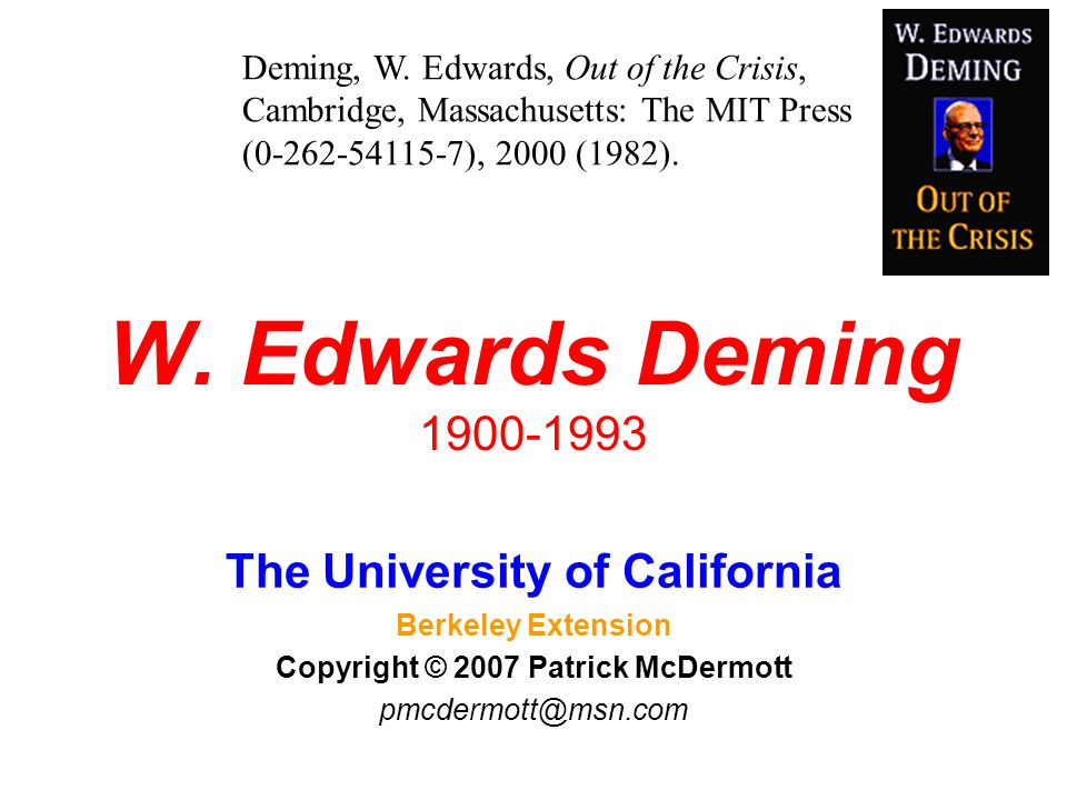 W. Edwards Deming 1900-1993 The University of California Berkeley Extension Copyright © 2007 Patrick McDermott pmcdermott@msn.com Deming, W. Edwards,