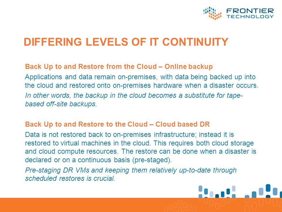 Application/Software Database/Processes/ Platform Servers, Storage, Network/Infrastructure DIFFERING LEVELS OF IT CONTINUITY Back Up to and Restore from the Cloud – Online backup Applications and data remain on-premises, with data being backed up into the cloud and restored onto on-premises hardware when a disaster occurs.