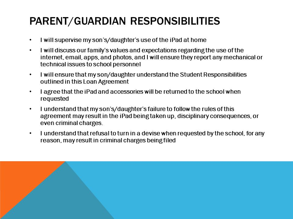 PARENT/GUARDIAN RESPONSIBILITIES I will supervise my son's/daughter's use of the iPad at home I will discuss our family's values and expectations regarding the use of the internet, email, apps, and photos, and I will ensure they report any mechanical or technical issues to school personnel I will ensure that my son/daughter understand the Student Responsibilities outlined in this Loan Agreement I agree that the iPad and accessories will be returned to the school when requested I understand that my son's/daughter's failure to follow the rules of this agreement may result in the iPad being taken up, disciplinary consequences, or even criminal charges.