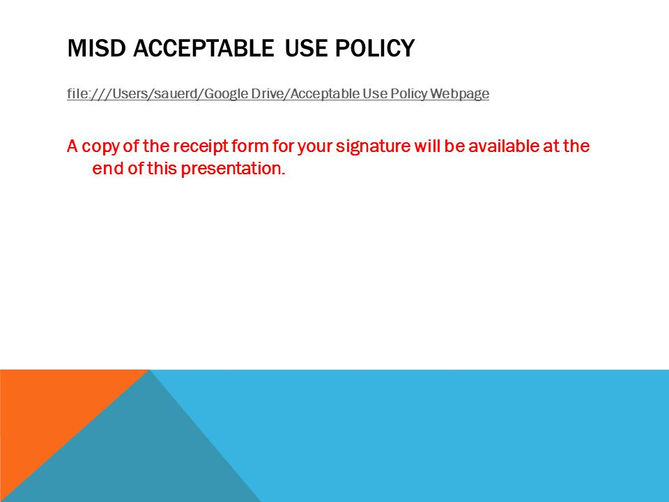 MISD ACCEPTABLE USE POLICY file:///Users/sauerd/Google Drive/Acceptable Use Policy Webpage A copy of the receipt form for your signature will be available at the end of this presentation.