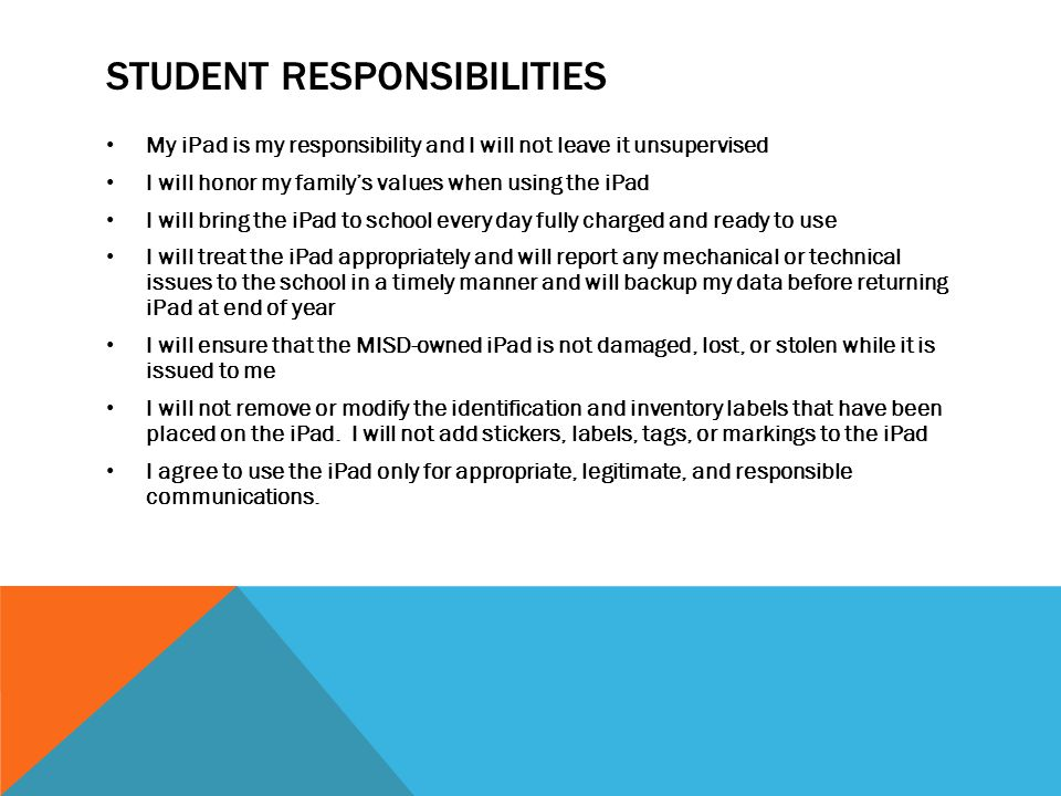 STUDENT RESPONSIBILITIES My iPad is my responsibility and I will not leave it unsupervised I will honor my family's values when using the iPad I will bring the iPad to school every day fully charged and ready to use I will treat the iPad appropriately and will report any mechanical or technical issues to the school in a timely manner and will backup my data before returning iPad at end of year I will ensure that the MISD-owned iPad is not damaged, lost, or stolen while it is issued to me I will not remove or modify the identification and inventory labels that have been placed on the iPad.