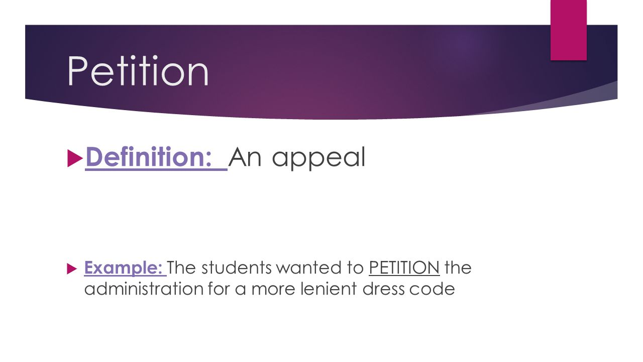 Petition  Definition: An appeal  Example: The students wanted to PETITION the administration for a more lenient dress code