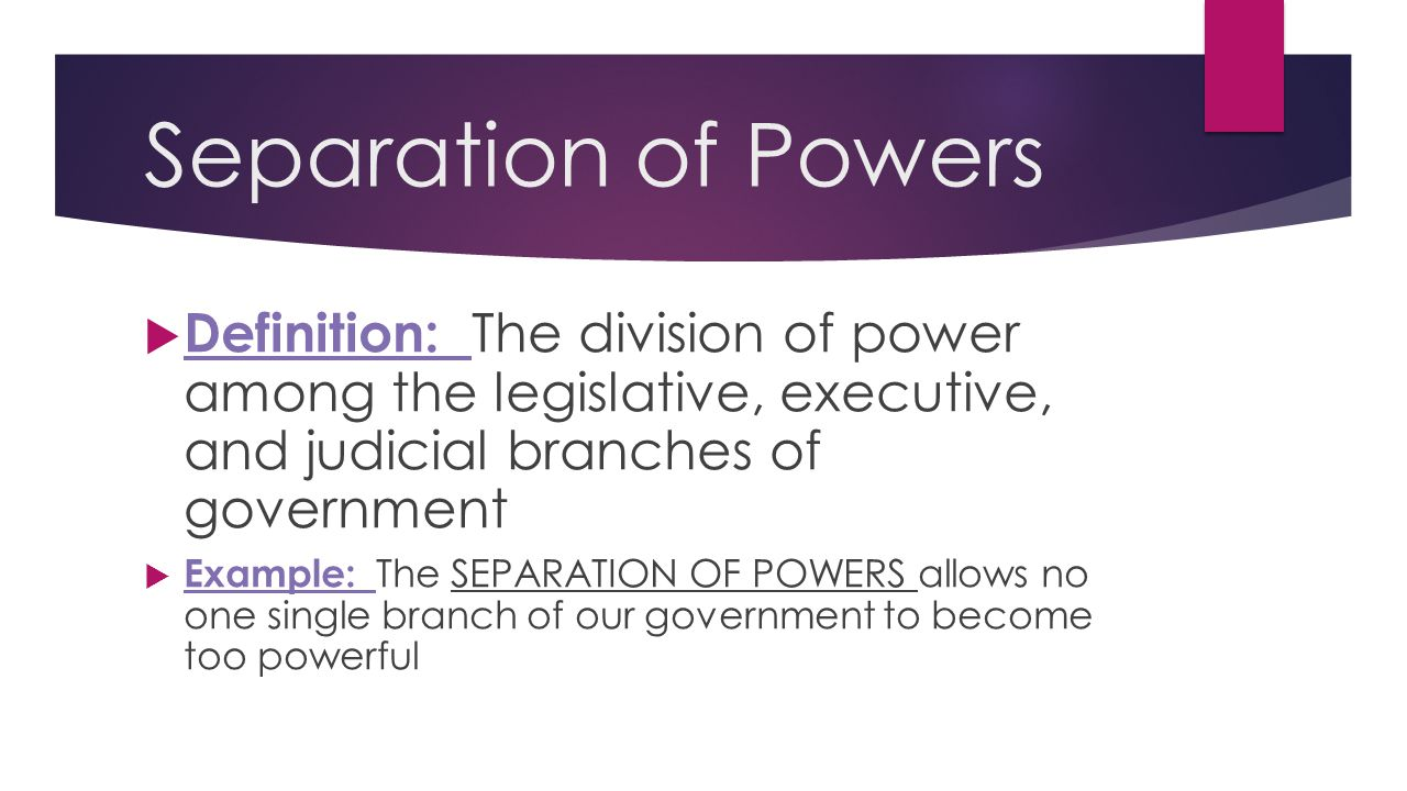 Separation of Powers  Definition: The division of power among the legislative, executive, and judicial branches of government  Example: The SEPARATI